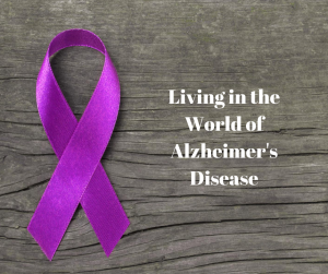 Living in the World of Alzheimer's Disease